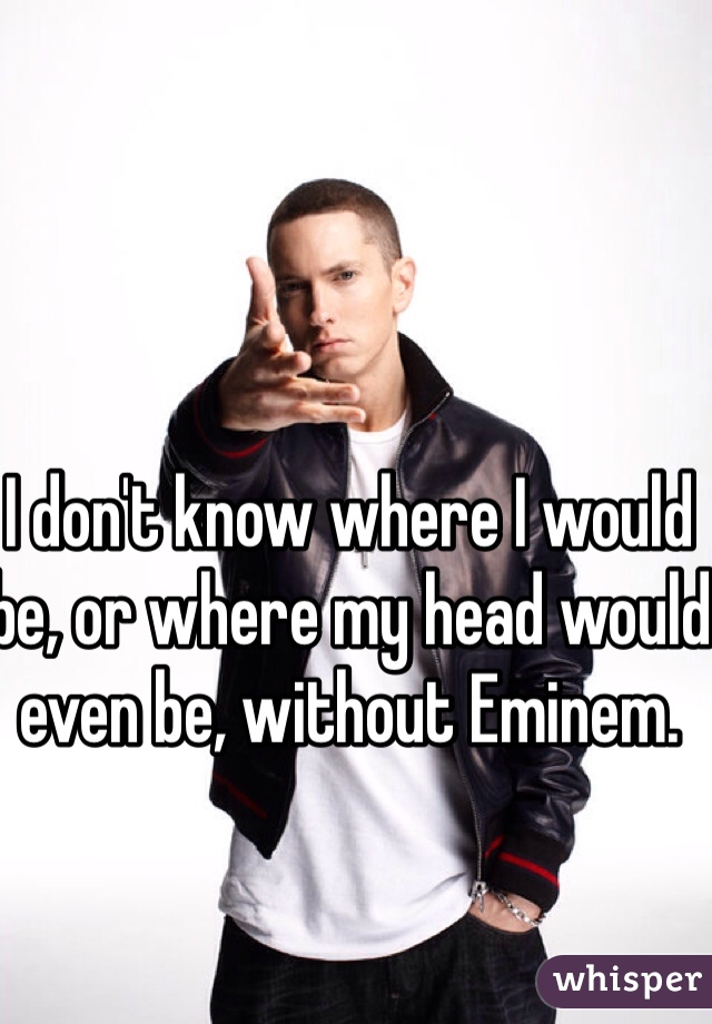 I don't know where I would be, or where my head would even be, without Eminem.