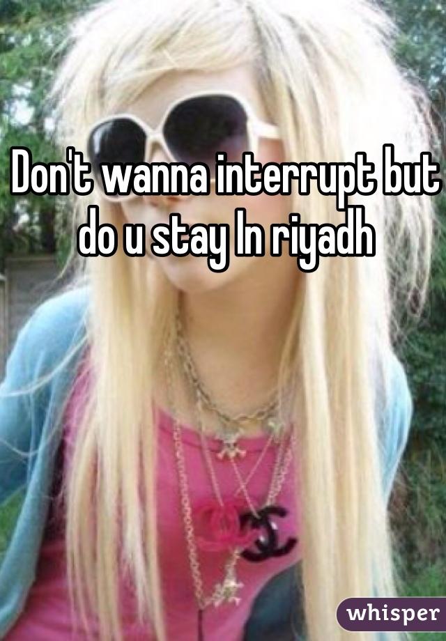 Don't wanna interrupt but do u stay In riyadh
