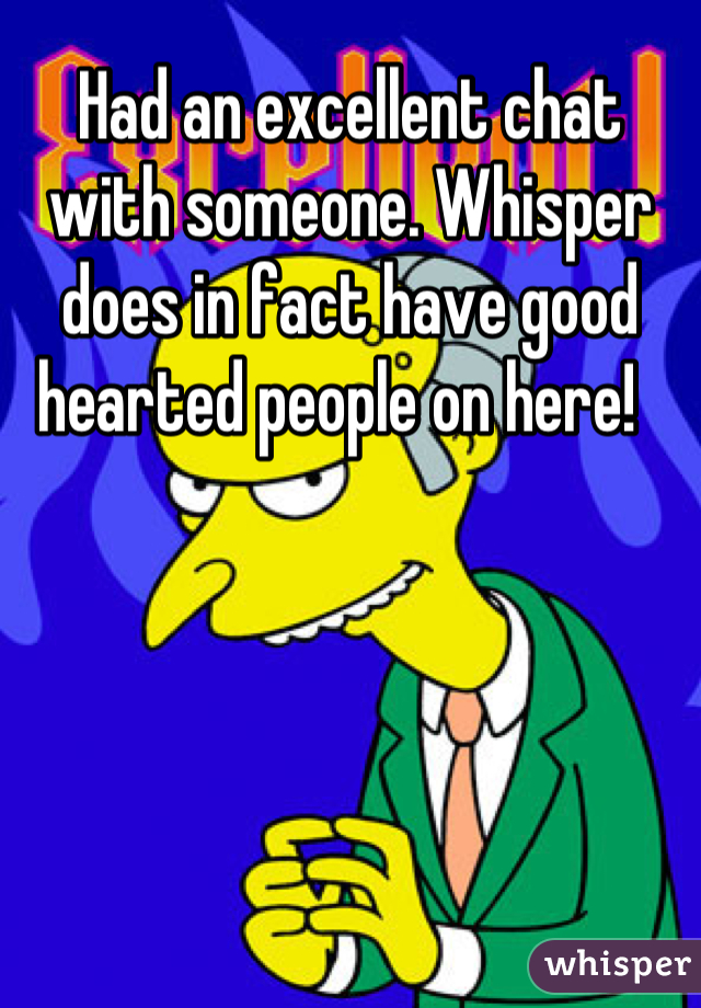 Had an excellent chat with someone. Whisper does in fact have good hearted people on here!