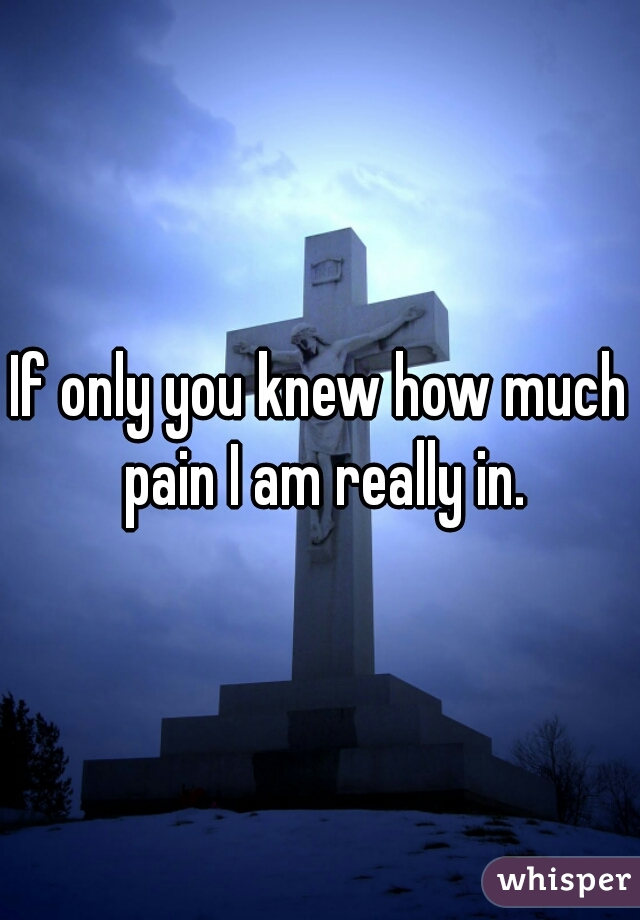 If only you knew how much pain I am really in.