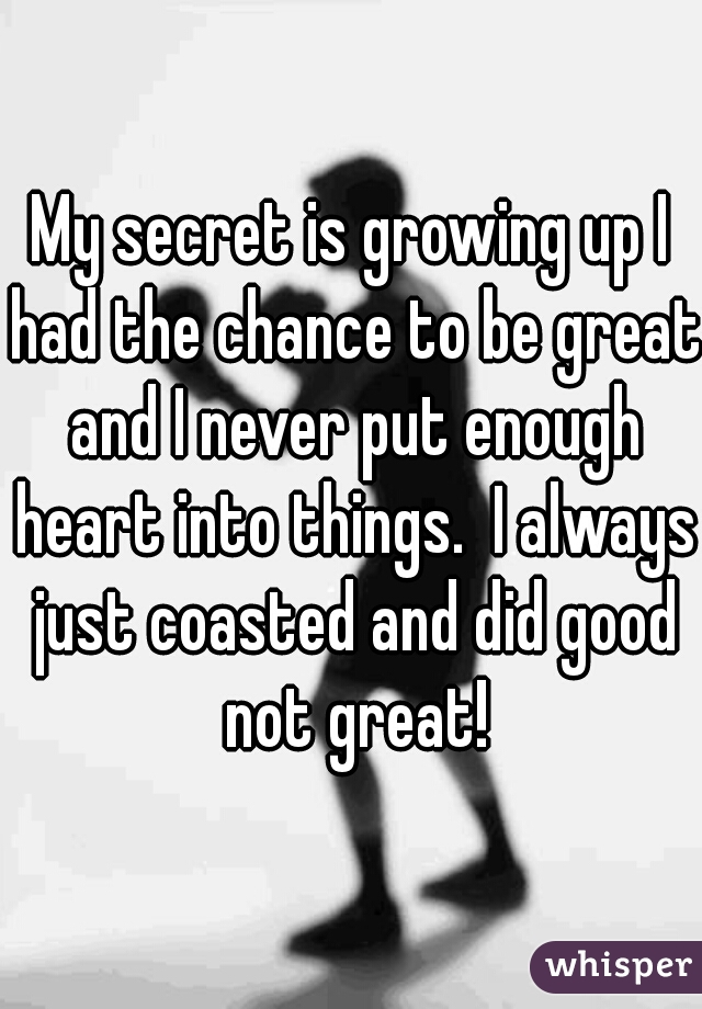 My secret is growing up I had the chance to be great and I never put enough heart into things.  I always just coasted and did good not great!
