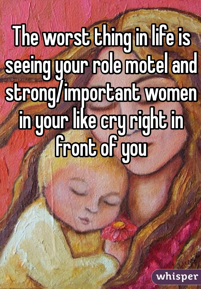 The worst thing in life is seeing your role motel and strong/important women in your like cry right in front of you