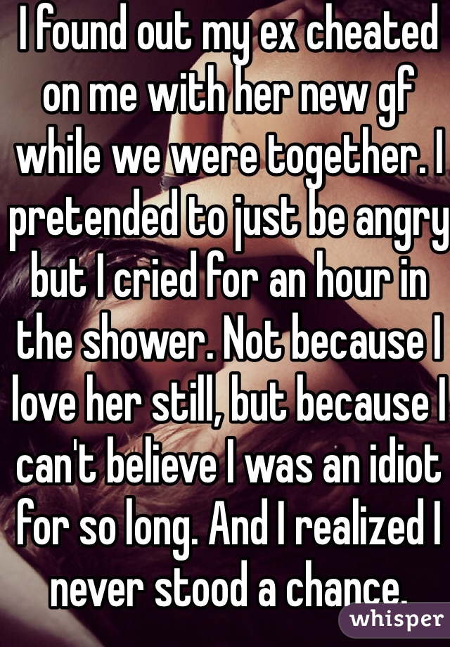 I found out my ex cheated on me with her new gf while we were together. I pretended to just be angry but I cried for an hour in the shower. Not because I love her still, but because I can't believe I was an idiot for so long. And I realized I never stood a chance.