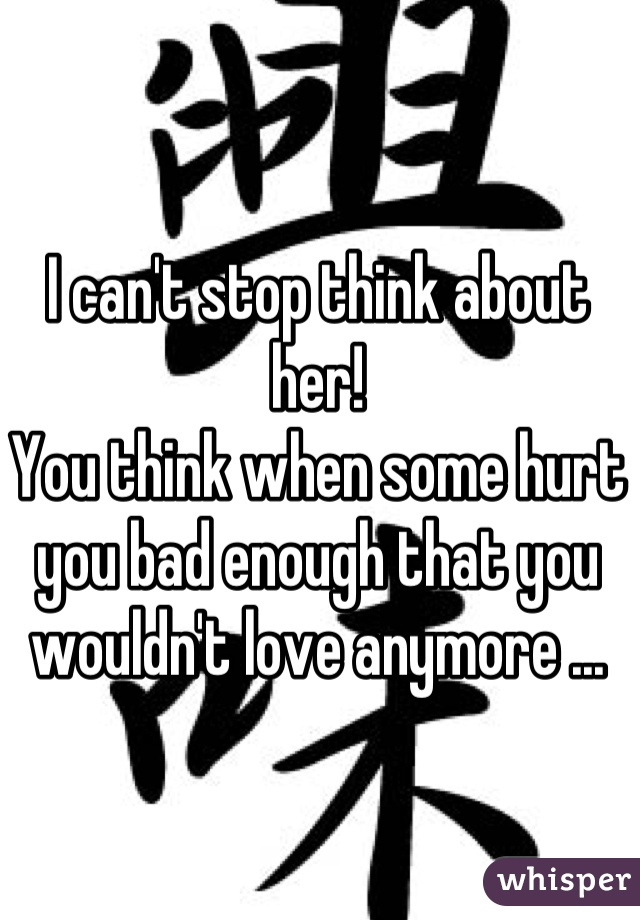 I can't stop think about her!  You think when some hurt you bad enough that you wouldn't love anymore ...