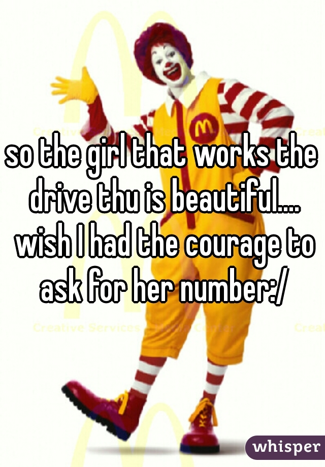 so the girl that works the drive thu is beautiful.... wish I had the courage to ask for her number:/
