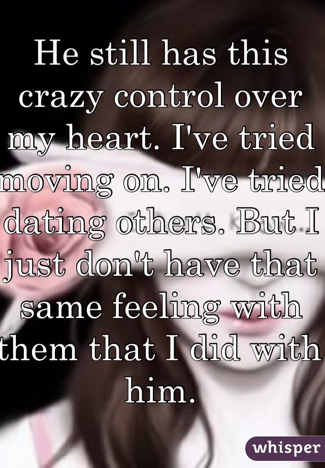 He still has this crazy control over my heart. I've tried moving on. I've tried dating others. But I just don't have that same feeling with them that I did with him.