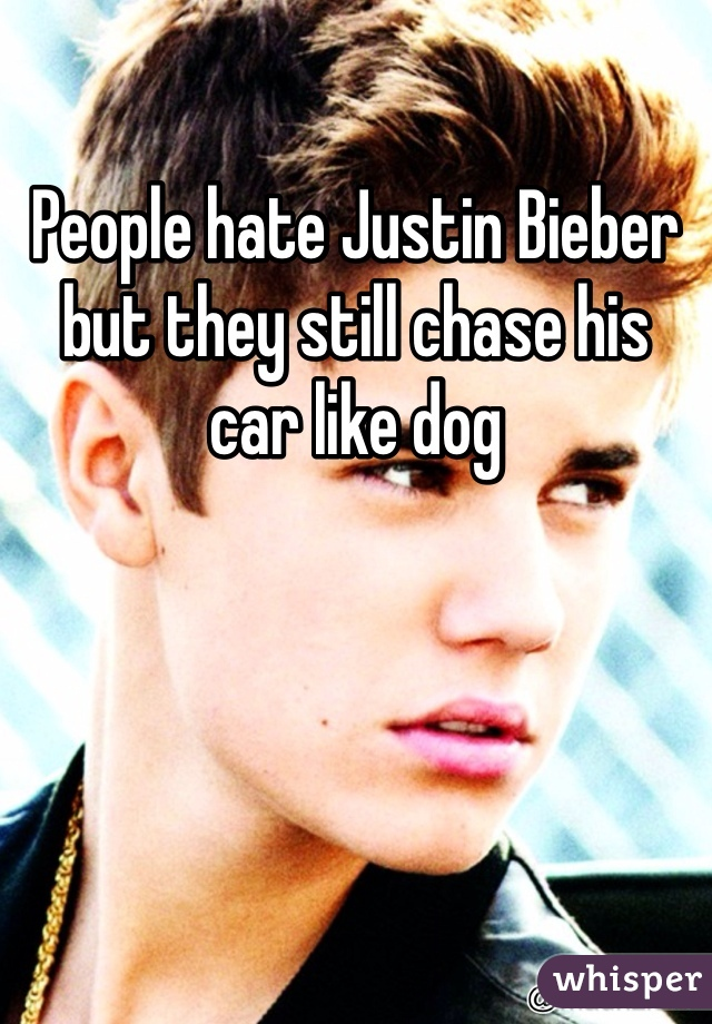 People hate Justin Bieber but they still chase his car like dog