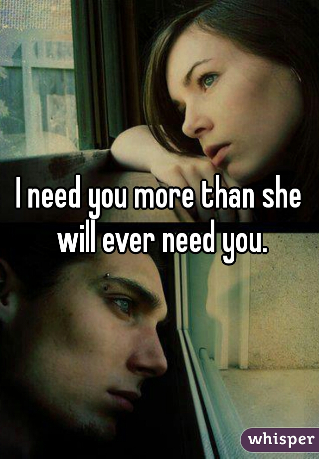 I need you more than she will ever need you.