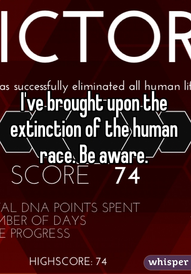 I've brought upon the extinction of the human race. Be aware.