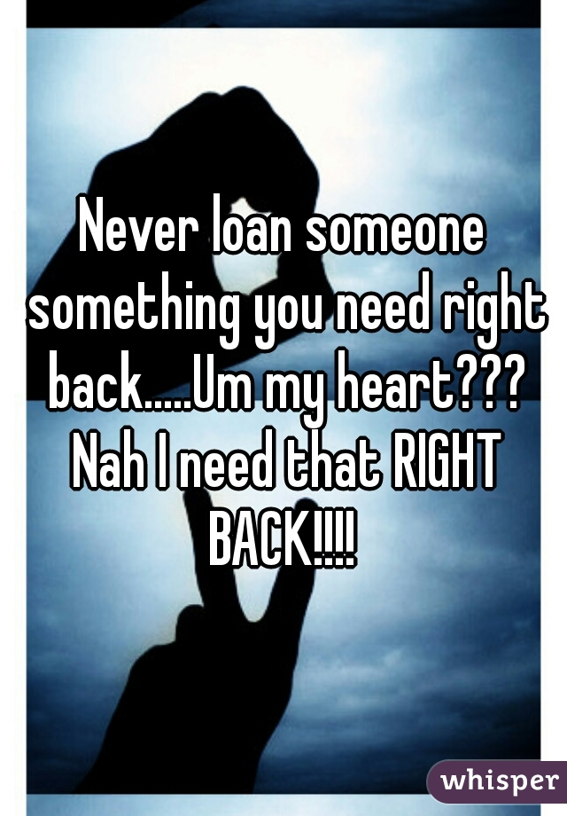 Never loan someone something you need right back.....Um my heart??? Nah I need that RIGHT BACK!!!!