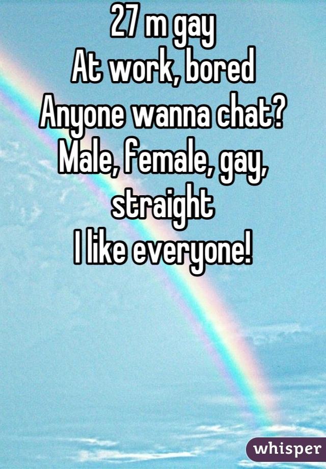 27 m gay At work, bored Anyone wanna chat? Male, female, gay, straight I like everyone!