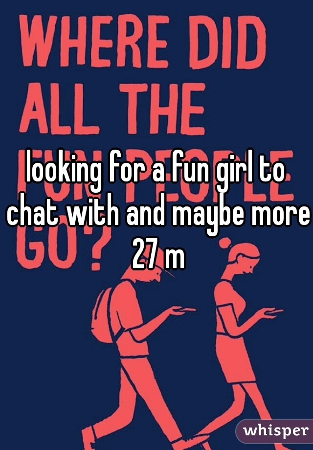 looking for a fun girl to chat with and maybe more 27 m