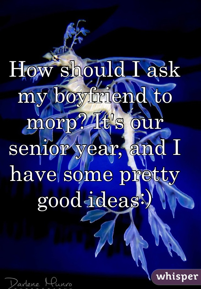 How should I ask my boyfriend to morp? It's our senior year, and I have some pretty good ideas:)