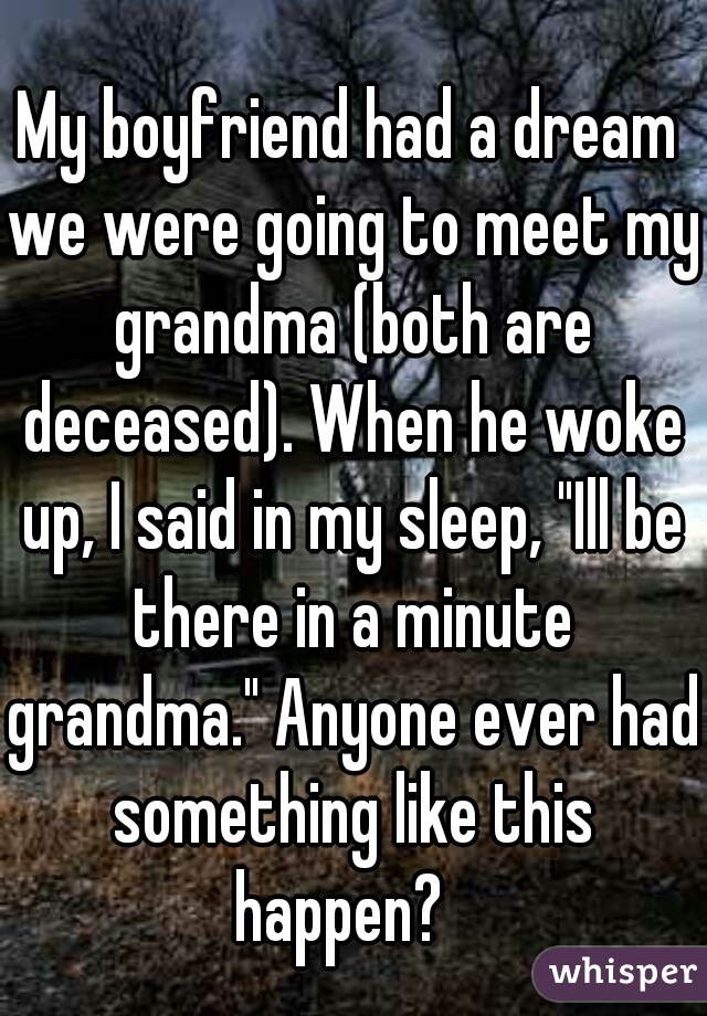 """My boyfriend had a dream we were going to meet my grandma (both are deceased). When he woke up, I said in my sleep, """"Ill be there in a minute grandma."""" Anyone ever had something like this happen?"""