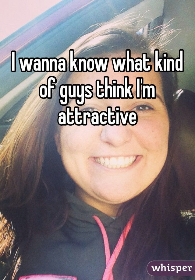 I wanna know what kind of guys think I'm attractive