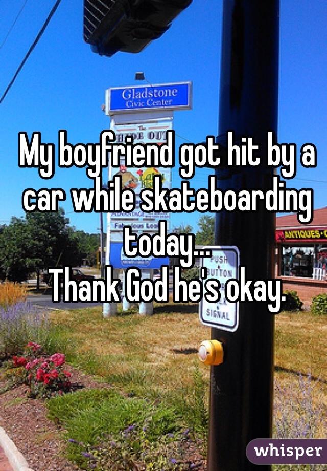 My boyfriend got hit by a car while skateboarding today...  Thank God he's okay.