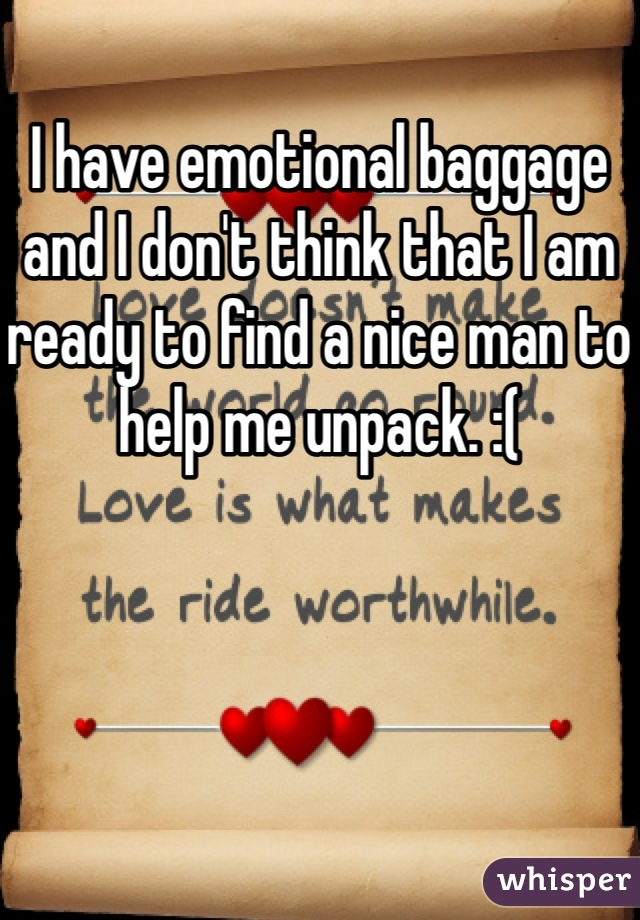 I have emotional baggage and I don't think that I am ready to find a nice man to help me unpack. :(