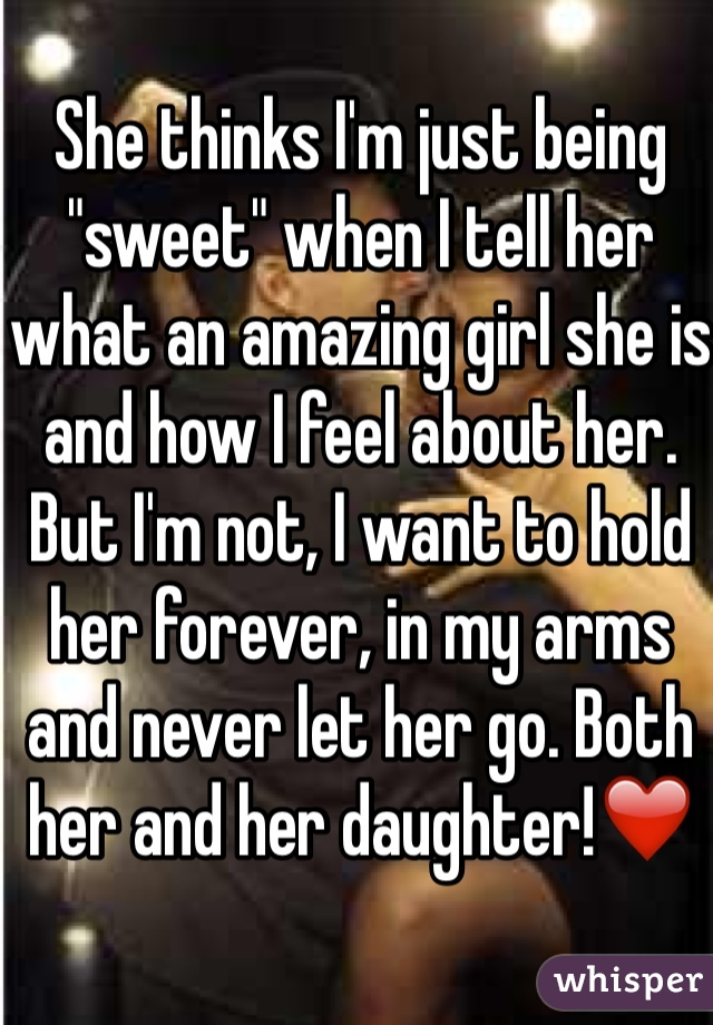 "She thinks I'm just being ""sweet"" when I tell her what an amazing girl she is and how I feel about her. But I'm not, I want to hold her forever, in my arms and never let her go. Both her and her daughter!❤️"