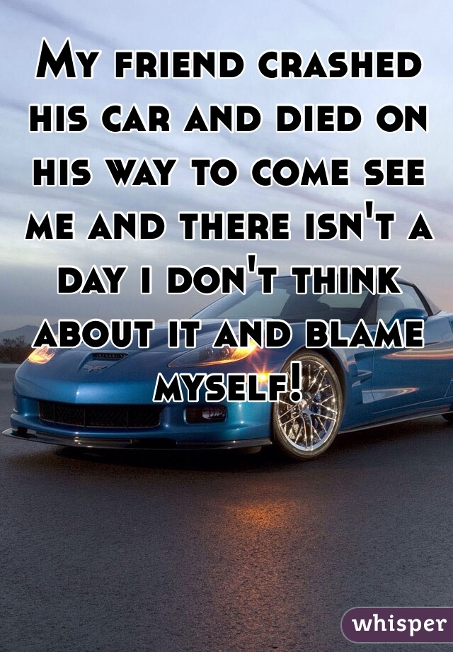 My friend crashed his car and died on his way to come see me and there isn't a day i don't think about it and blame myself!