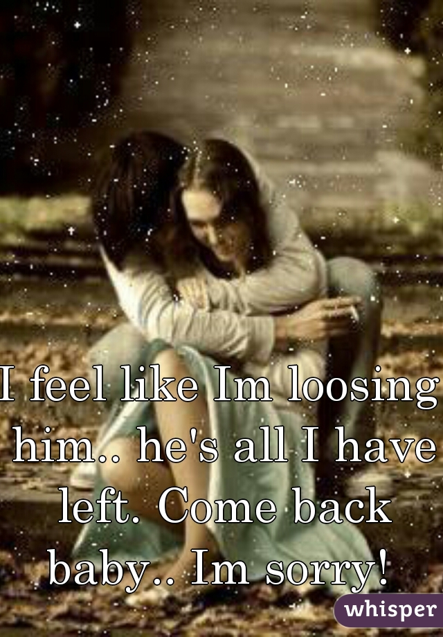 I feel like Im loosing him.. he's all I have left. Come back baby.. Im sorry!