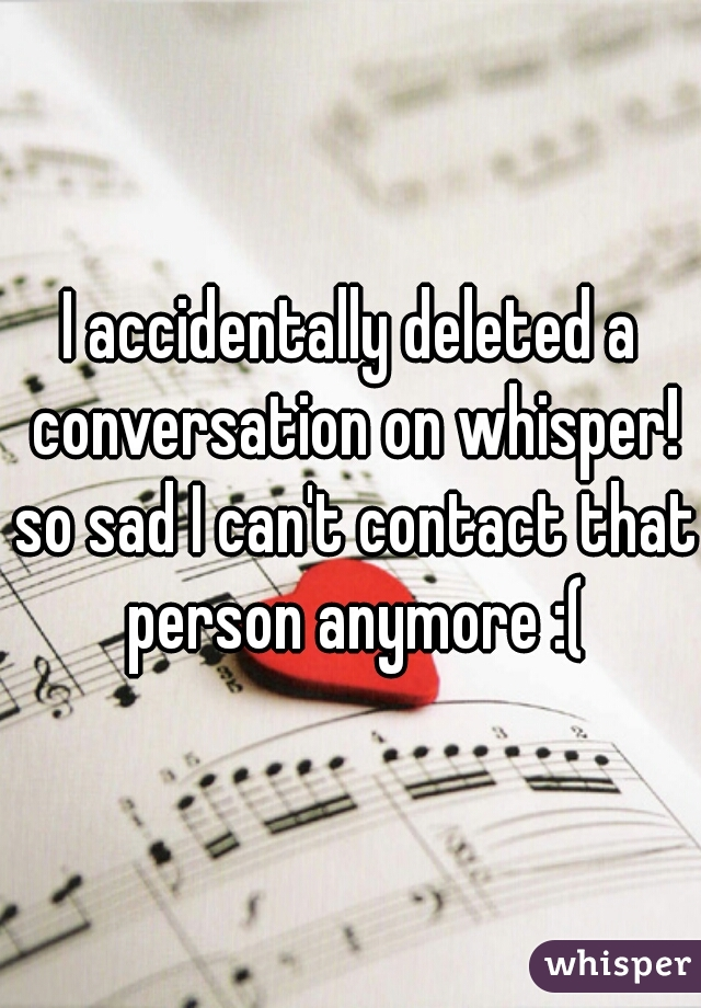 I accidentally deleted a conversation on whisper! so sad I can't contact that person anymore :(