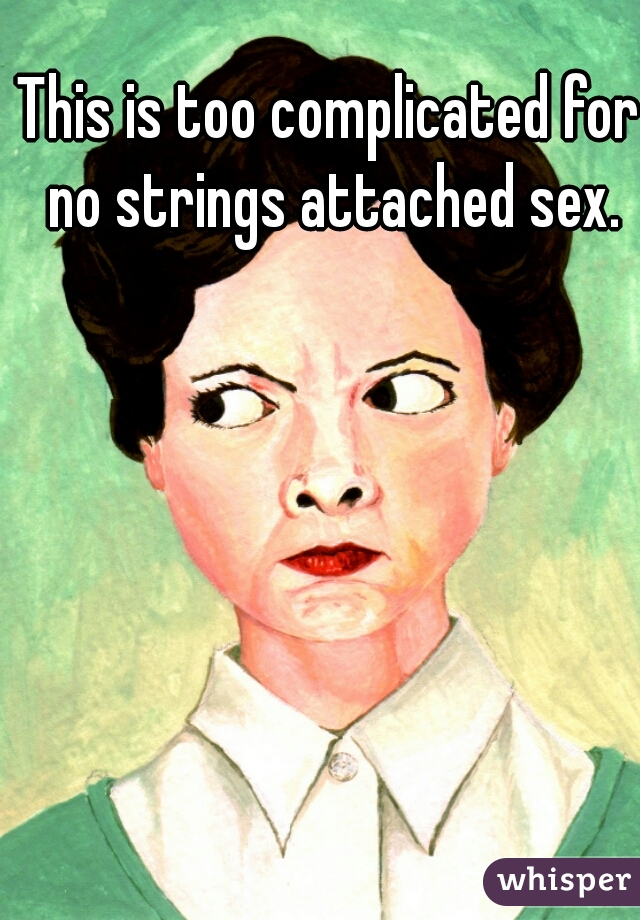 This is too complicated for no strings attached sex.