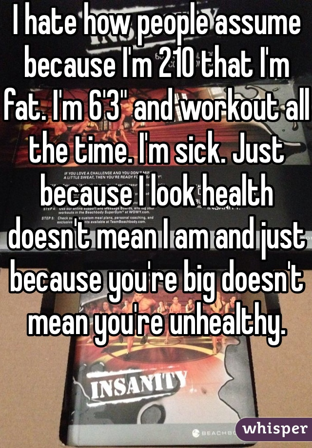 "I hate how people assume because I'm 210 that I'm fat. I'm 6'3"" and workout all the time. I'm sick. Just because I look health doesn't mean I am and just because you're big doesn't mean you're unhealthy."
