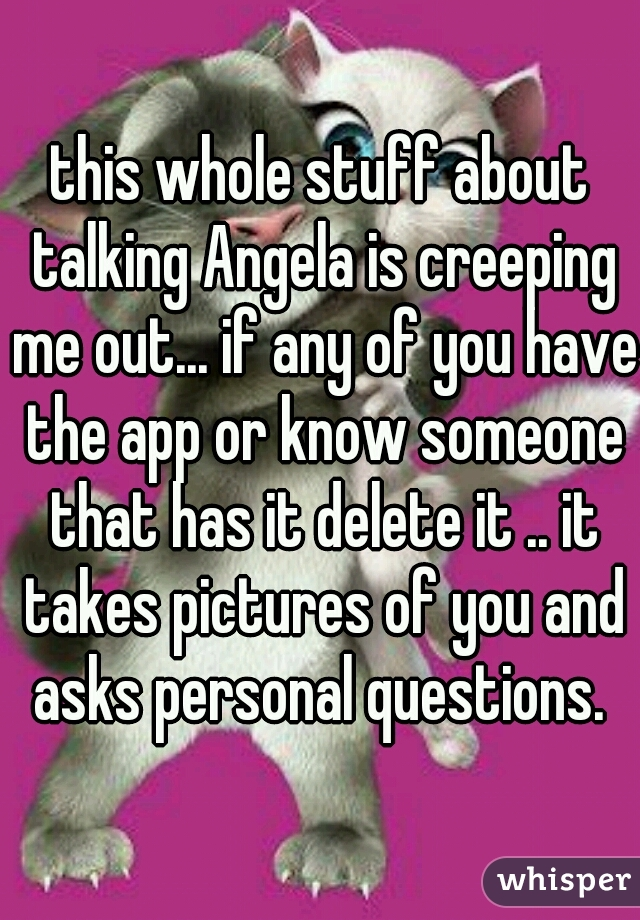 this whole stuff about talking Angela is creeping me out... if any of you have the app or know someone that has it delete it .. it takes pictures of you and asks personal questions.