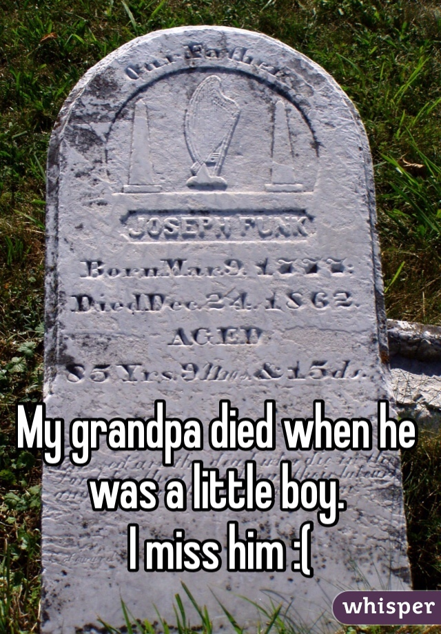 My grandpa died when he was a little boy.  I miss him :(