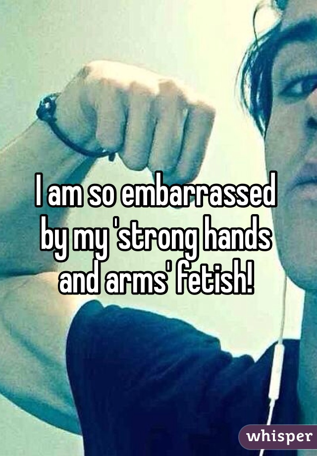 I am so embarrassed by my 'strong hands and arms' fetish!