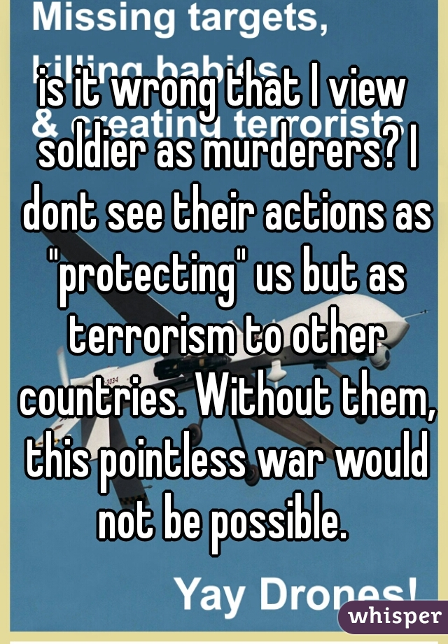 """is it wrong that I view soldier as murderers? I dont see their actions as """"protecting"""" us but as terrorism to other countries. Without them, this pointless war would not be possible."""