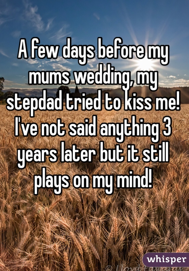 A few days before my mums wedding, my stepdad tried to kiss me! I've not said anything 3 years later but it still plays on my mind!