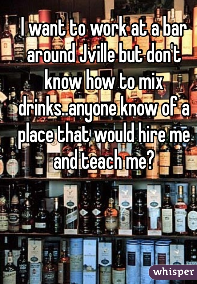 I want to work at a bar around Jville but don't know how to mix drinks..anyone know of a place that would hire me and teach me?