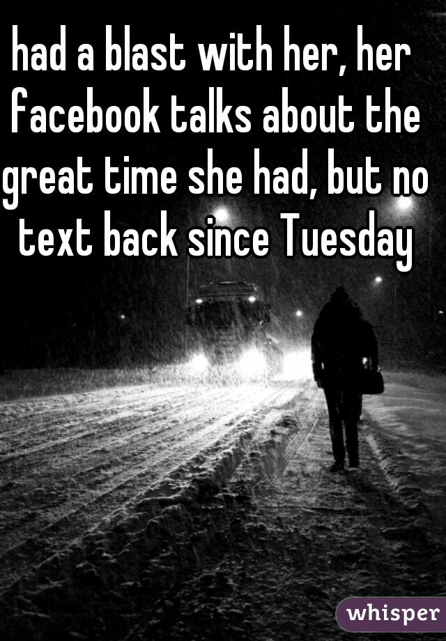 had a blast with her, her facebook talks about the great time she had, but no text back since Tuesday