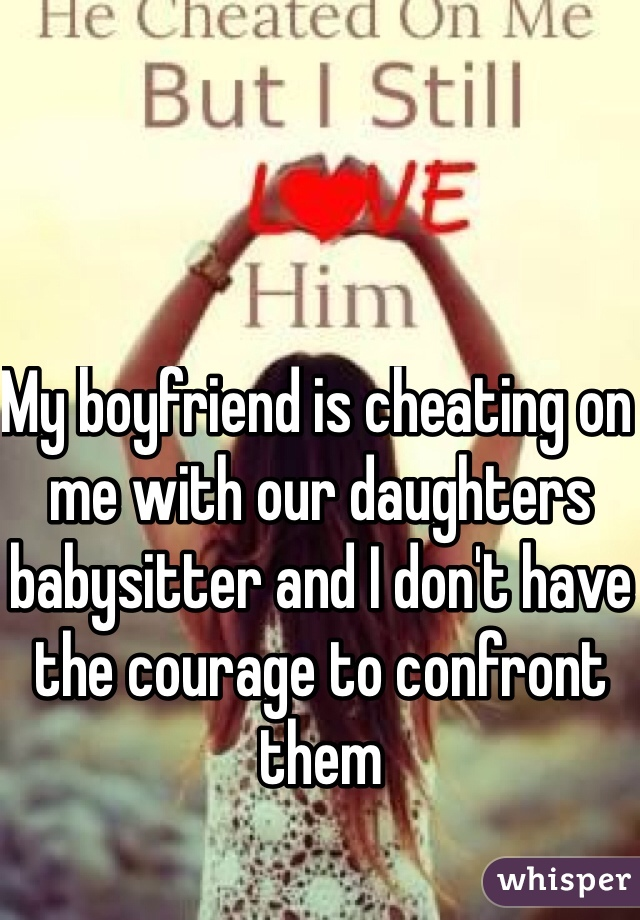 My boyfriend is cheating on me with our daughters babysitter and I don't have the courage to confront them