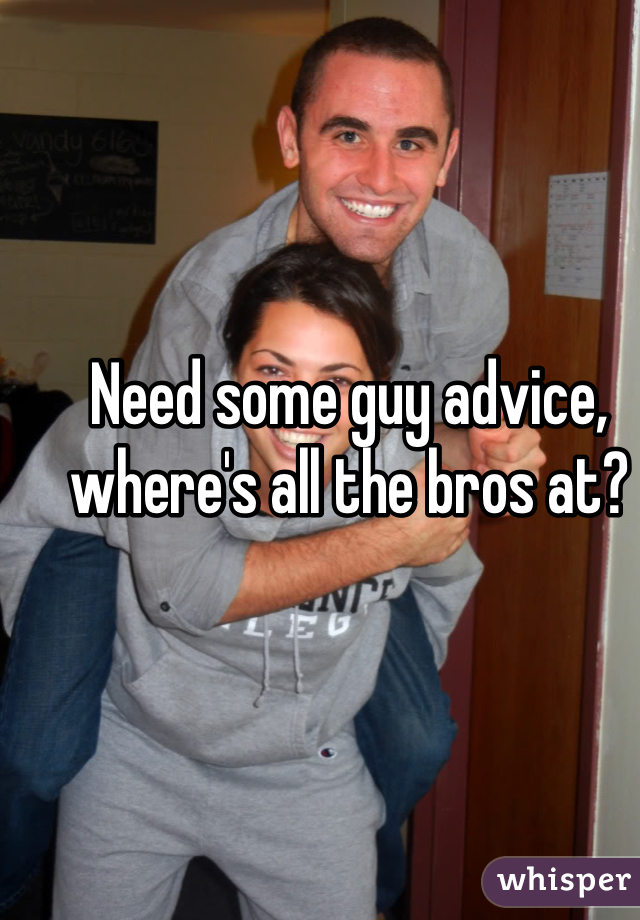 Need some guy advice, where's all the bros at?
