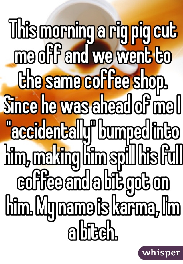 """This morning a rig pig cut me off and we went to the same coffee shop. Since he was ahead of me I """"accidentally"""" bumped into him, making him spill his full coffee and a bit got on him. My name is karma, I'm a bitch."""