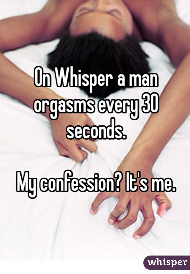 On Whisper a man orgasms every 30 seconds.  My confession? It's me.