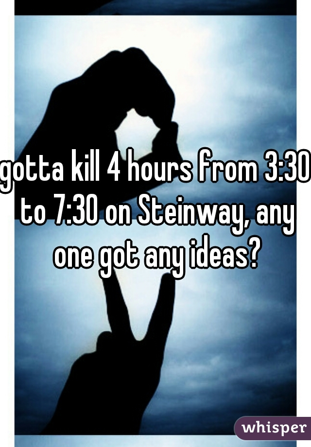 gotta kill 4 hours from 3:30 to 7:30 on Steinway, any one got any ideas?