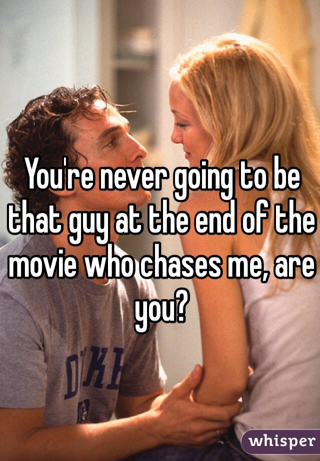 You're never going to be that guy at the end of the movie who chases me, are you?