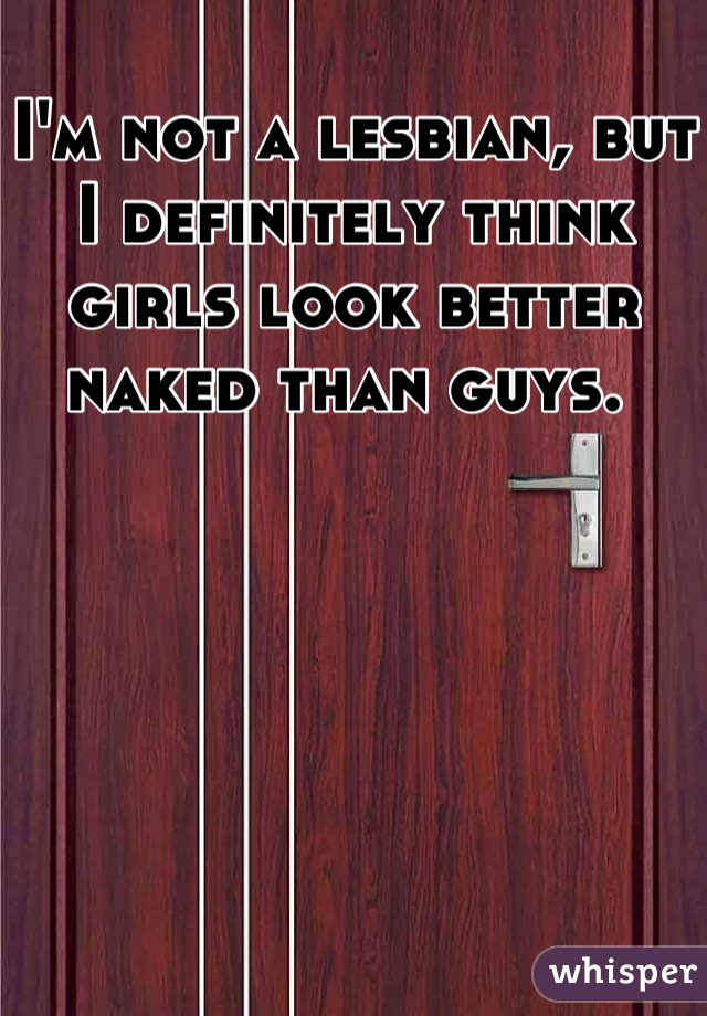 I'm not a lesbian, but I definitely think girls look better naked than guys.