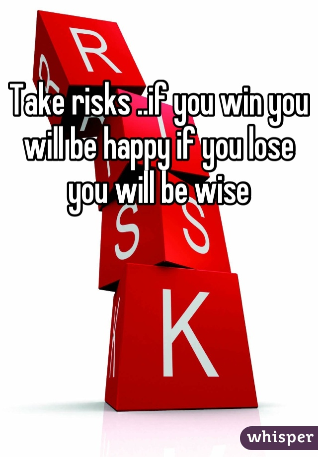 Take risks ..if you win you will be happy if you lose you will be wise