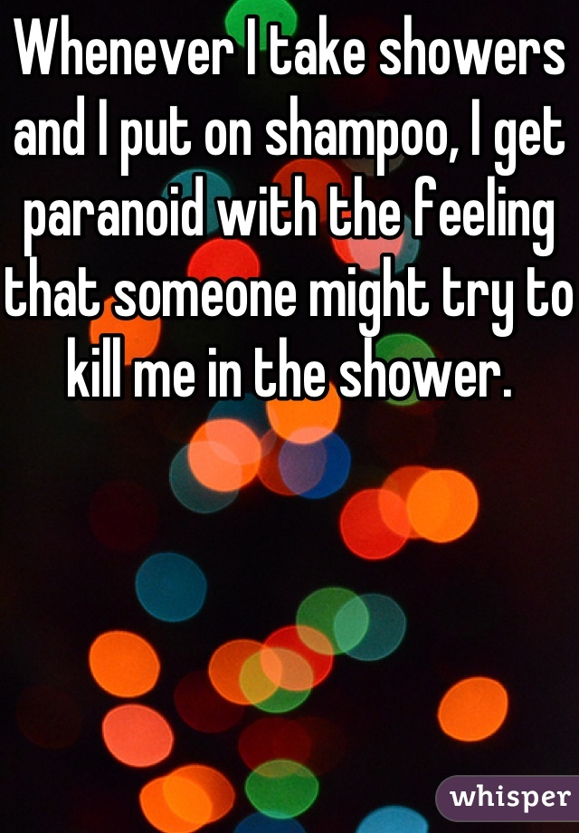 Whenever I take showers and I put on shampoo, I get paranoid with the feeling that someone might try to kill me in the shower.