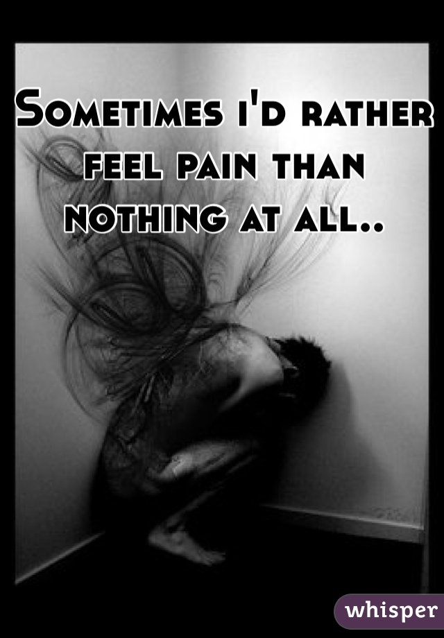 Sometimes i'd rather feel pain than nothing at all..