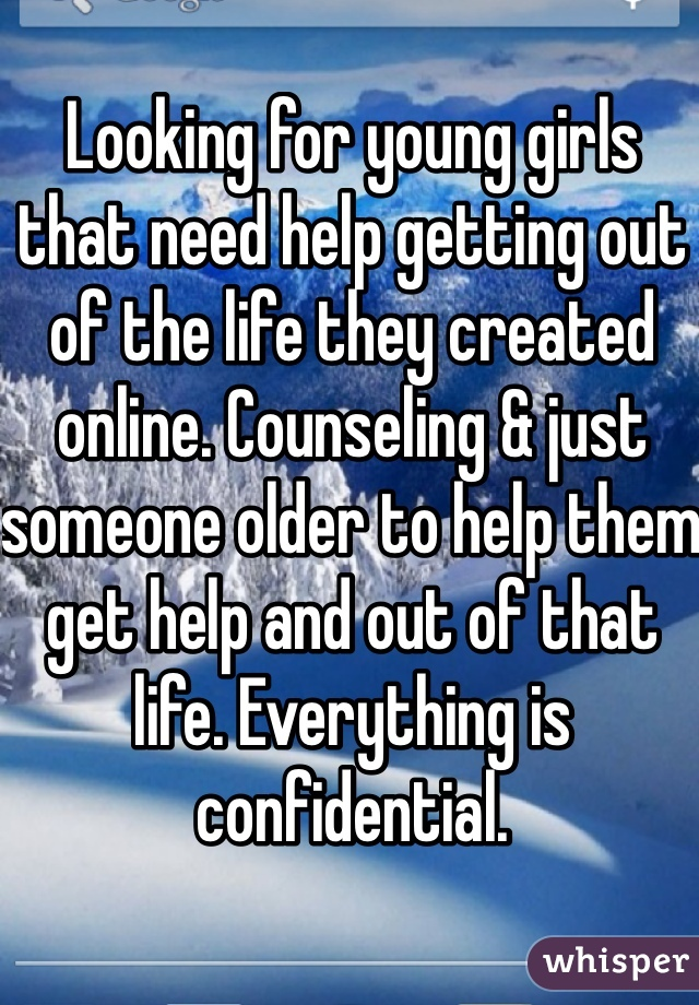 Looking for young girls that need help getting out of the life they created online. Counseling & just someone older to help them get help and out of that life. Everything is confidential.