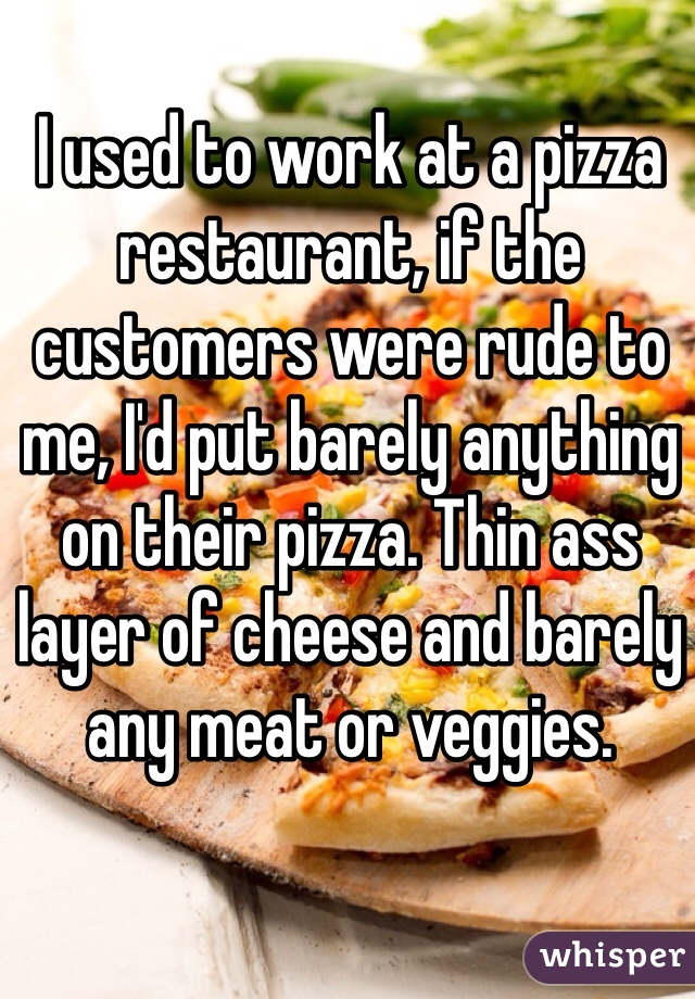 I used to work at a pizza restaurant, if the customers were rude to me, I'd put barely anything on their pizza. Thin ass layer of cheese and barely any meat or veggies.