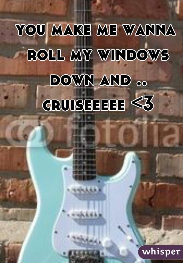 you make me wanna roll my windows down and .. cruiseeeee <3