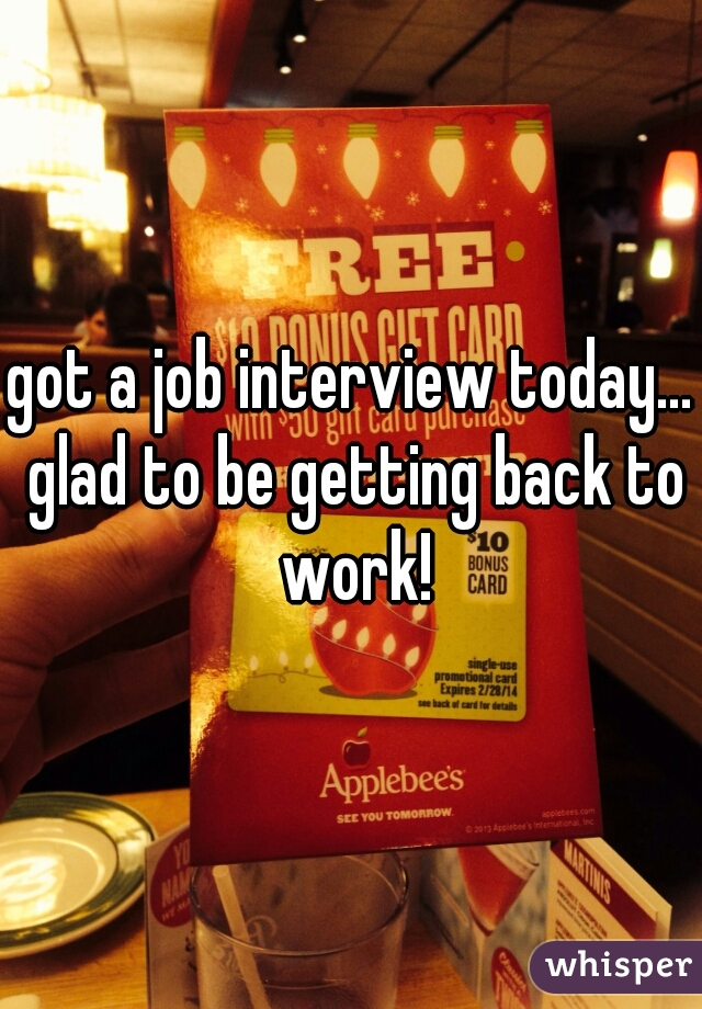 got a job interview today... glad to be getting back to work!