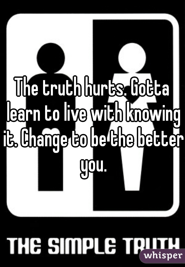 The truth hurts. Gotta learn to live with knowing it. Change to be the better you.