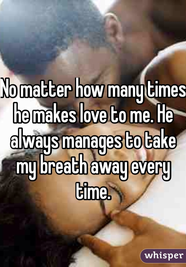 No matter how many times he makes love to me. He always manages to take my breath away every time.
